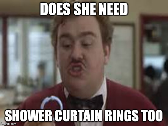 DOES SHE NEED SHOWER CURTAIN RINGS TOO | made w/ Imgflip meme maker