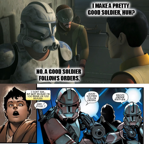 Good Soldiers Follow Orders |  I MAKE A PRETTY GOOD SOLDIER, HUH? NO. A GOOD SOLDIER FOLLOWS ORDERS. | image tagged in star wars,clone wars,rebels,kanan,ezra,rex | made w/ Imgflip meme maker