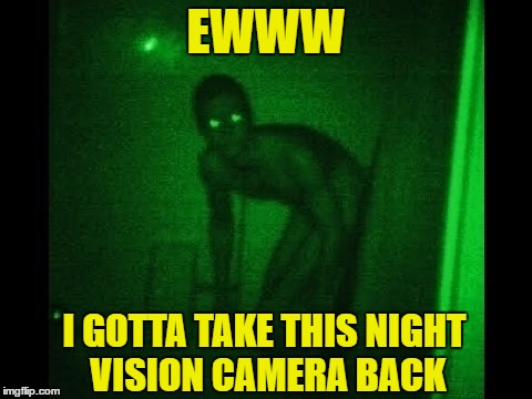 EWWW I GOTTA TAKE THIS NIGHT VISION CAMERA BACK | made w/ Imgflip meme maker