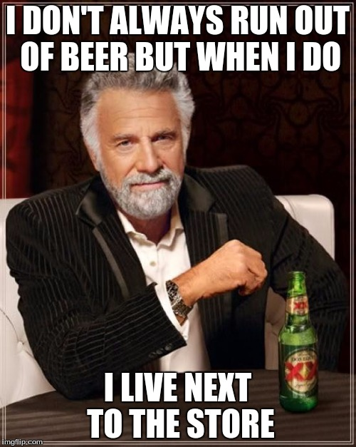 The Most Interesting Man In The World Meme | I DON'T ALWAYS RUN OUT OF BEER BUT WHEN I DO I LIVE NEXT TO THE STORE | image tagged in memes,the most interesting man in the world | made w/ Imgflip meme maker