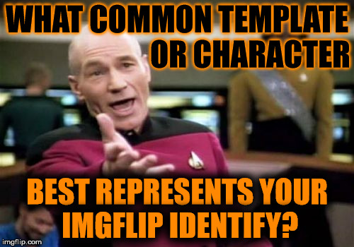 In Honor Of Halloween... | WHAT COMMON TEMPLATE BEST REPRESENTS YOUR IMGFLIP IDENTIFY? OR CHARACTER | image tagged in memes,picard wtf,who represents you,common template,characters,is this a spooky clue | made w/ Imgflip meme maker