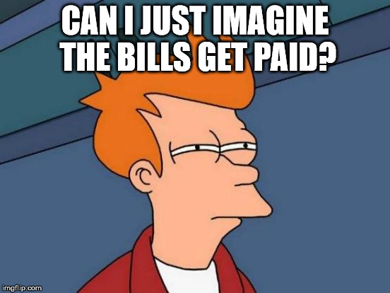 Futurama Fry Meme | CAN I JUST IMAGINE THE BILLS GET PAID? | image tagged in memes,futurama fry | made w/ Imgflip meme maker
