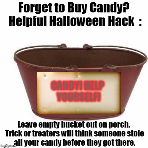 Win-Win! They'll Think You're a Good Person, and Feel Sorry For You Too! Saves Time and Money! | Forget to Buy Candy? Helpful Halloween Hack  : Leave empty bucket out on porch. Trick or treaters will think someone stole all your candy be | image tagged in meme,halloween,trick or treat,oops forgot to buy candy,too cheap to buy candy | made w/ Imgflip meme maker