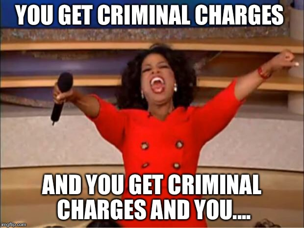 Oprah You Get A Meme | YOU GET CRIMINAL CHARGES AND YOU GET CRIMINAL CHARGES AND YOU.... | image tagged in memes,oprah you get a | made w/ Imgflip meme maker