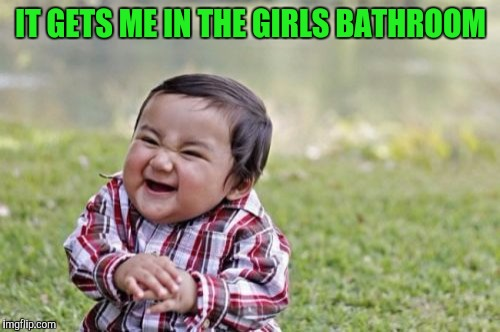 Evil Toddler Meme | IT GETS ME IN THE GIRLS BATHROOM | image tagged in memes,evil toddler | made w/ Imgflip meme maker