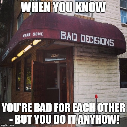 Bad decisions | WHEN YOU KNOW YOU'RE BAD FOR EACH OTHER - BUT YOU DO IT ANYHOW! | image tagged in bad decisions | made w/ Imgflip meme maker