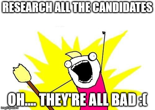 X All The Y Meme | RESEARCH ALL THE CANDIDATES OH.... THEY'RE ALL BAD :( | image tagged in memes,x all the y | made w/ Imgflip meme maker