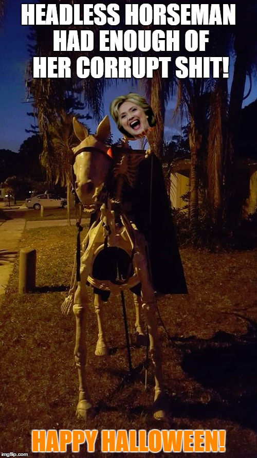 Happy Halloween! | HEADLESS HORSEMAN HAD ENOUGH OF HER CORRUPT SHIT! HAPPY HALLOWEEN! | image tagged in hillary clinton 2016,hillary for prison,happy halloween,donald trump,trump 2016 | made w/ Imgflip meme maker