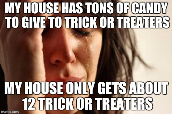 First World Problems Meme | MY HOUSE HAS TONS OF CANDY TO GIVE TO TRICK OR TREATERS MY HOUSE ONLY GETS ABOUT 12 TRICK OR TREATERS | image tagged in memes,first world problems | made w/ Imgflip meme maker
