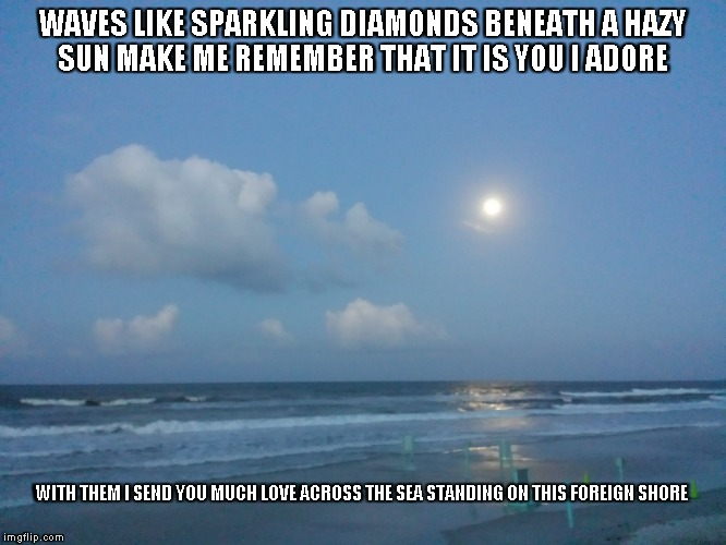 Love Across the Sea | WAVES LIKE SPARKLING DIAMONDS BENEATH A HAZY SUNMAKE ME REMEMBER THAT IT IS YOU I ADORE WITH THEM I SEND YOU MUCH LOVE ACROSS THE SEASTAND | image tagged in waves,hazy sun,diamonds,love,the sun,the sea | made w/ Imgflip meme maker