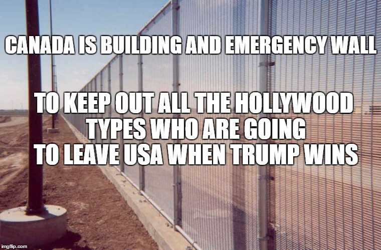 Build that wall |  CANADA IS BUILDING AND EMERGENCY WALL; TO KEEP OUT ALL THE HOLLYWOOD TYPES WHO ARE GOING TO LEAVE USA WHEN TRUMP WINS | image tagged in open borders,build a wall,we must build a wall,clinton's wall,trumps wall | made w/ Imgflip meme maker