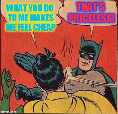Batman Slapping Robin Meme | WHAT YOU DO TO ME MAKES ME FEEL CHEAP THAT'S PRICELESS! | image tagged in memes,batman slapping robin | made w/ Imgflip meme maker