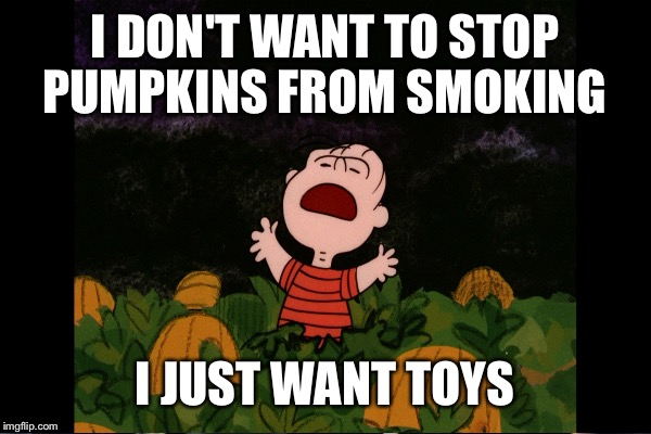 I DON'T WANT TO STOP PUMPKINS FROM SMOKING I JUST WANT TOYS | made w/ Imgflip meme maker