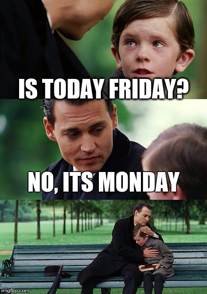 Finding Neverland Meme |  IS TODAY FRIDAY? NO, ITS MONDAY | image tagged in memes,finding neverland | made w/ Imgflip meme maker