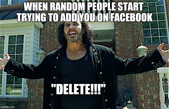 "WHEN RANDOM PEOPLE START TRYING TO ADD YOU ON FACEBOOK ""DELETE!!!"" 