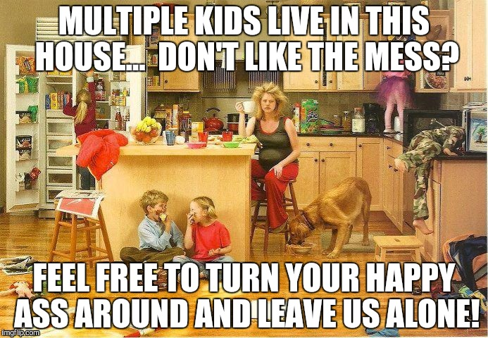 Why mom has no friends visit | MULTIPLE KIDS LIVE IN THIS HOUSE...DON'T LIKE THE MESS? FEEL FREE TO TURN YOUR HAPPY ASS AROUND AND LEAVE US ALONE! | image tagged in mom,mom problem | made w/ Imgflip meme maker
