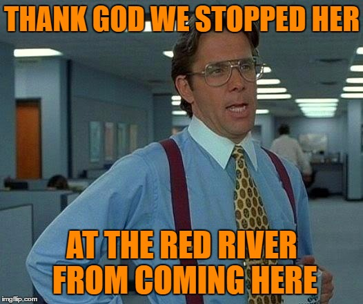 That Would Be Great Meme | THANK GOD WE STOPPED HER AT THE RED RIVER FROM COMING HERE | image tagged in memes,that would be great | made w/ Imgflip meme maker