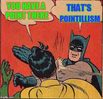 Batman Slapping Robin Meme | YOU HAVE A POINT THERE THAT'S POINTILLISM | image tagged in memes,batman slapping robin | made w/ Imgflip meme maker