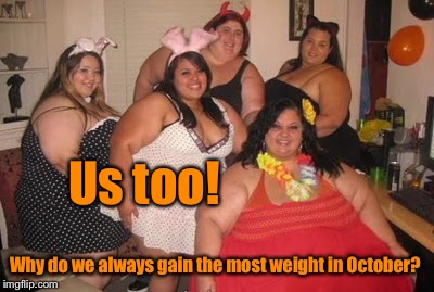 Us too! Why do we always gain the most weight in October? | made w/ Imgflip meme maker