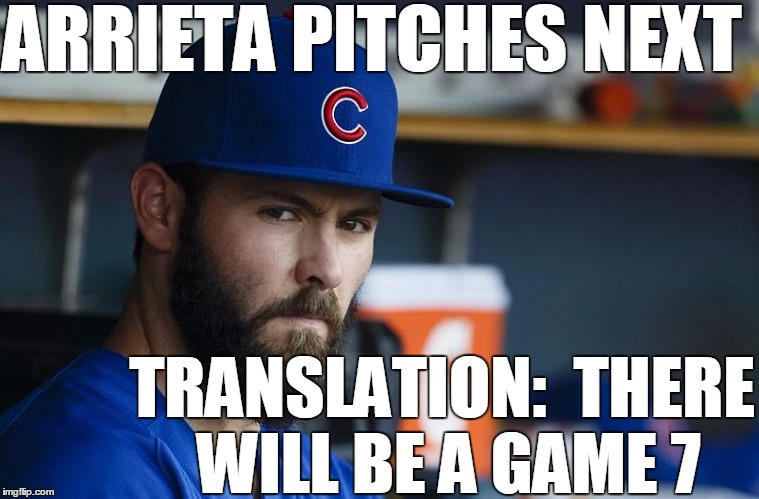 Count on it! |  ARRIETA PITCHES NEXT; TRANSLATION:  THERE WILL BE A GAME 7 | image tagged in jake arrieta | made w/ Imgflip meme maker