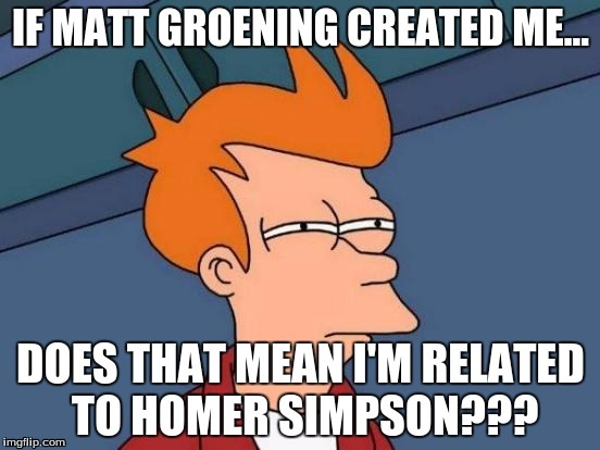 Futurama Fry Meme | IF MATT GROENING CREATED ME... DOES THAT MEAN I'M RELATED TO HOMER SIMPSON??? | image tagged in memes,futurama fry | made w/ Imgflip meme maker