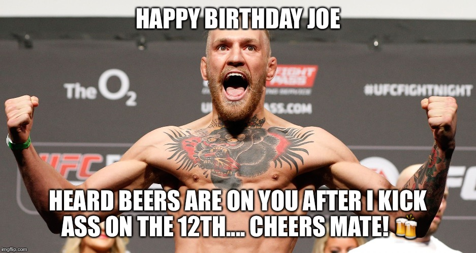 conor mcgregor |  HAPPY BIRTHDAY JOE; HEARD BEERS ARE ON YOU AFTER I KICK ASS ON THE 12TH.... CHEERS MATE! 🍻 | image tagged in conor mcgregor | made w/ Imgflip meme maker