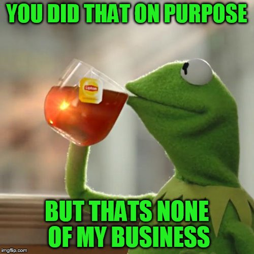 But Thats None Of My Business Meme | YOU DID THAT ON PURPOSE BUT THATS NONE OF MY BUSINESS | image tagged in memes,but thats none of my business,kermit the frog | made w/ Imgflip meme maker
