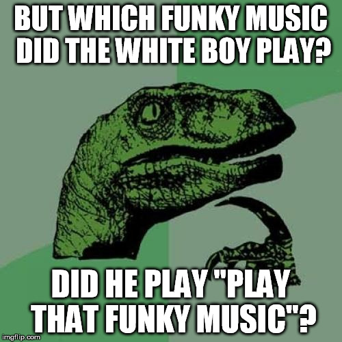 "Philosoraptor Meme | BUT WHICH FUNKY MUSIC DID THE WHITE BOY PLAY? DID HE PLAY ""PLAY THAT FUNKY MUSIC""? 