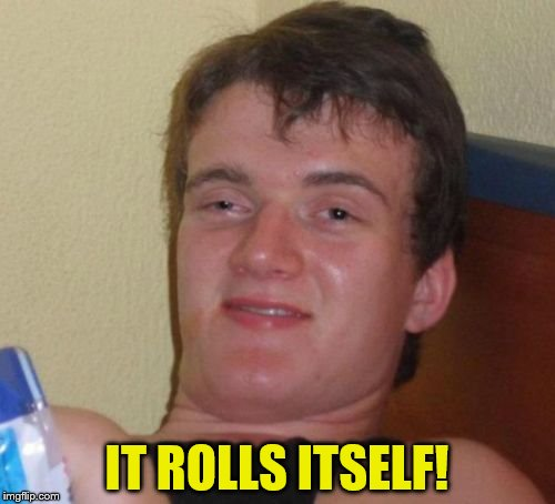 10 Guy Meme | IT ROLLS ITSELF! | image tagged in memes,10 guy | made w/ Imgflip meme maker
