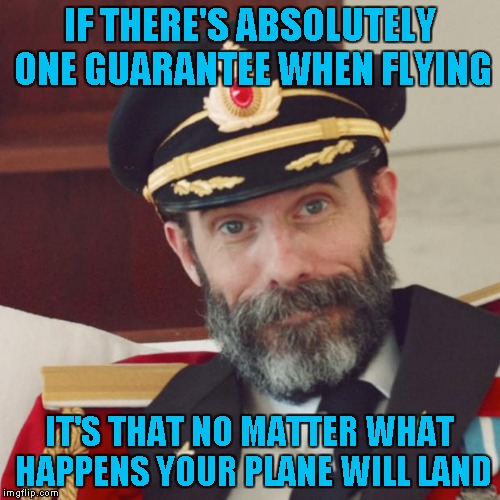 IF THERE'S ABSOLUTELY ONE GUARANTEE WHEN FLYING IT'S THAT NO MATTER WHAT HAPPENS YOUR PLANE WILL LAND | made w/ Imgflip meme maker