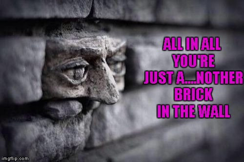 ALL IN ALL YOU'RE JUST A....NOTHER BRICK IN THE WALL | made w/ Imgflip meme maker