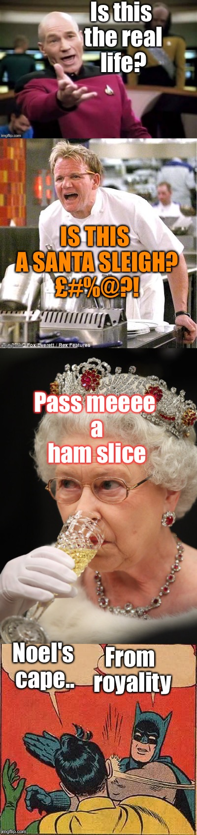 Dumbmemeian Rhapsody/ queens speech/ is dumb meme week reallyoverreallyitsjohn? | Is this the real life? IS THIS A SANTA SLEIGH? £#%@?! Pass meeee a ham slice Noel's cape.. From royality | image tagged in queen,bohemian rhapsody,christmas songs,wrong lyrics | made w/ Imgflip meme maker
