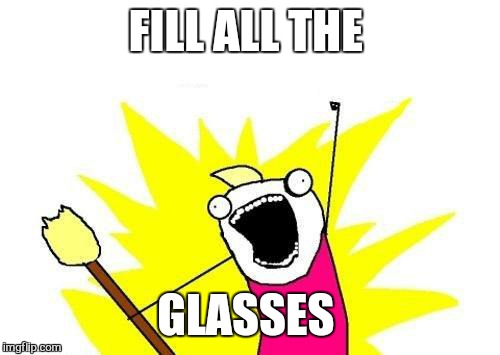 X All The Y Meme | FILL ALL THE GLASSES | image tagged in memes,x all the y | made w/ Imgflip meme maker