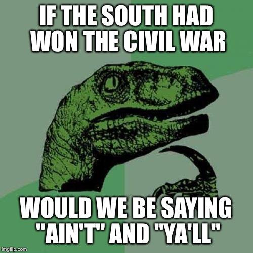 "Philosoraptor Meme | IF THE SOUTH HAD WON THE CIVIL WAR WOULD WE BE SAYING ""AIN'T"" AND ""YA'LL"" 