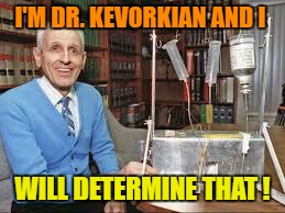 I'M DR. KEVORKIAN AND I WILL DETERMINE THAT ! | made w/ Imgflip meme maker