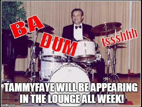 TAMMYFAYE WILL BE APPEARING IN THE LOUNGE ALL WEEK! | made w/ Imgflip meme maker