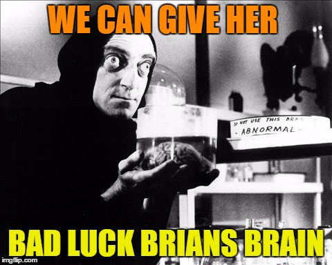 WE CAN GIVE HER BAD LUCK BRIANS BRAIN | made w/ Imgflip meme maker