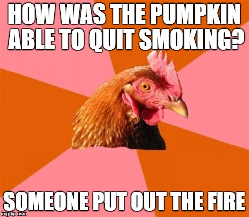 HOW WAS THE PUMPKIN ABLE TO QUIT SMOKING? SOMEONE PUT OUT THE FIRE | made w/ Imgflip meme maker