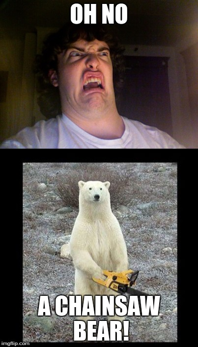 OH NO A CHAINSAW BEAR! | image tagged in chainsaw bear | made w/ Imgflip meme maker