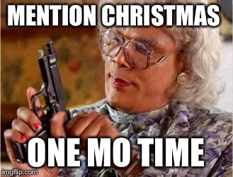 Madea with Gun | MENTION CHRISTMAS ONE MO TIME | image tagged in madea with gun | made w/ Imgflip meme maker