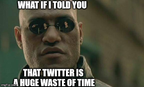 Matrix Morpheus Meme | WHAT IF I TOLD YOU THAT TWITTER IS A HUGE WASTE OF TIME | image tagged in memes,matrix morpheus | made w/ Imgflip meme maker