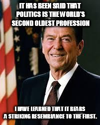 Never been more true than this election | IT HAS BEEN SAID THAT POLITICS IS THE WORLD'S SECOND OLDEST PROFESSION I HAVE LEARNED THAT IT BEARS A STRIKING RESEMBLANCE TO THE FIRST. | image tagged in reagan,prostitute,donald trump,hillary clinton,election 2016 | made w/ Imgflip meme maker