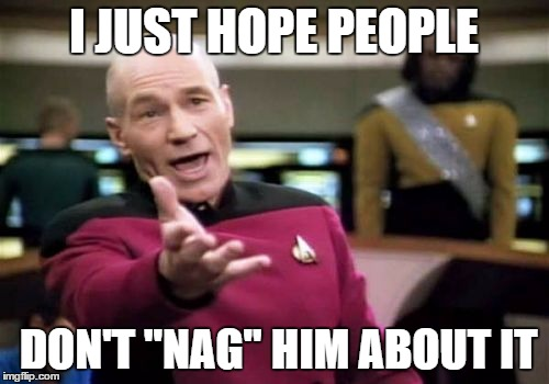 "Picard Wtf Meme | I JUST HOPE PEOPLE DON'T ""NAG"" HIM ABOUT IT 