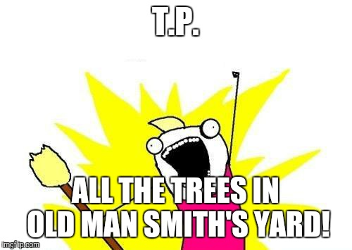 Can of creamed corn in my trick-or-treat bag? That's crossing the line! | T.P. ALL THE TREES IN OLD MAN SMITH'S YARD! | image tagged in memes,x all the y,halloween,toilet paper | made w/ Imgflip meme maker