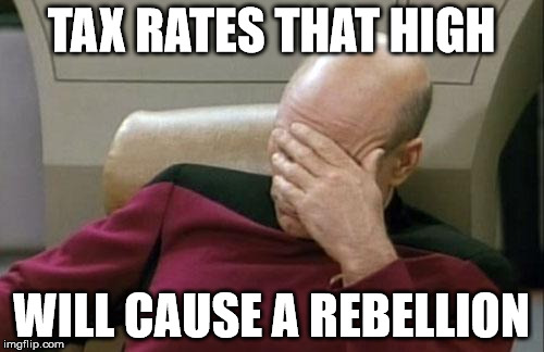 Captain Picard Facepalm Meme | TAX RATES THAT HIGH WILL CAUSE A REBELLION | image tagged in memes,captain picard facepalm | made w/ Imgflip meme maker