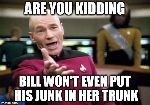 Picard Wtf Meme | ARE YOU KIDDING BILL WON'T EVEN PUT HIS JUNK IN HER TRUNK | image tagged in memes,picard wtf | made w/ Imgflip meme maker
