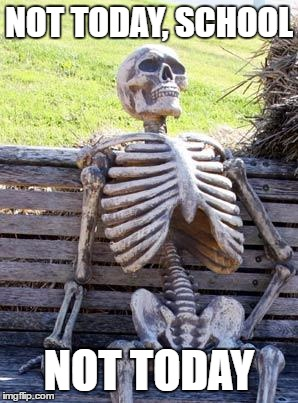 Waiting Skeleton Meme | NOT TODAY, SCHOOL NOT TODAY | image tagged in memes,waiting skeleton | made w/ Imgflip meme maker