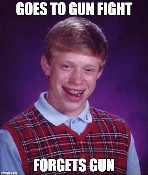 Bad Luck Brian Meme | GOES TO GUN FIGHT FORGETS GUN | image tagged in memes,bad luck brian | made w/ Imgflip meme maker