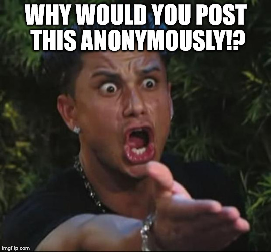 Pauly | WHY WOULD YOU POST THIS ANONYMOUSLY!? | image tagged in pauly | made w/ Imgflip meme maker