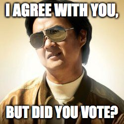 But did you die? | I AGREE WITH YOU, BUT DID YOU VOTE? | image tagged in but did you die | made w/ Imgflip meme maker